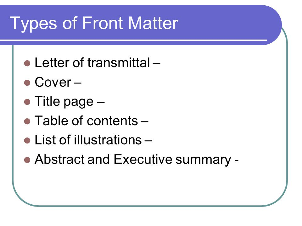 Types of Front Matter Letter of transmittal – Cover – Title page – Table of contents – List of illustrations – Abstract and Executive summary -