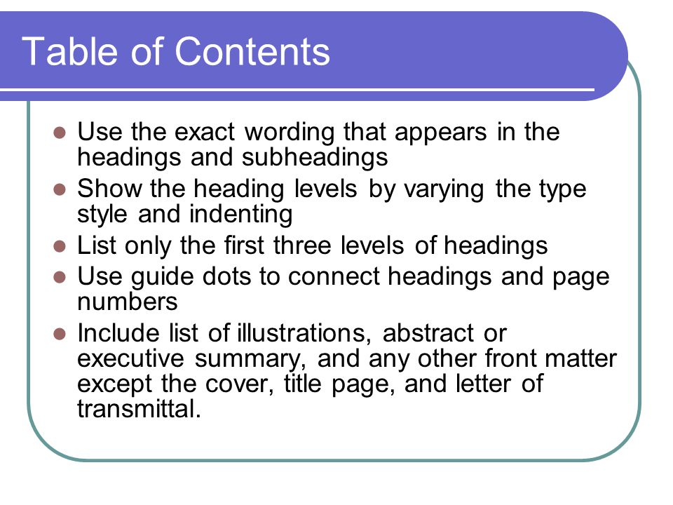 Table of Contents Use the exact wording that appears in the headings and subheadings Show the heading levels by varying the type style and indenting List only the first three levels of headings Use guide dots to connect headings and page numbers Include list of illustrations, abstract or executive summary, and any other front matter except the cover, title page, and letter of transmittal.