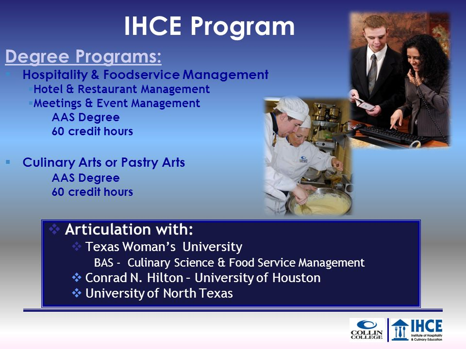 IHCE Program Degree Programs: Hospitality & Foodservice Management Hotel & Restaurant Management Meetings & Event Management AAS Degree 60 credit hours Culinary Arts or Pastry Arts AAS Degree 60 credit hours Articulation with: Texas Womans University BAS - Culinary Science & Food Service Management Conrad N.