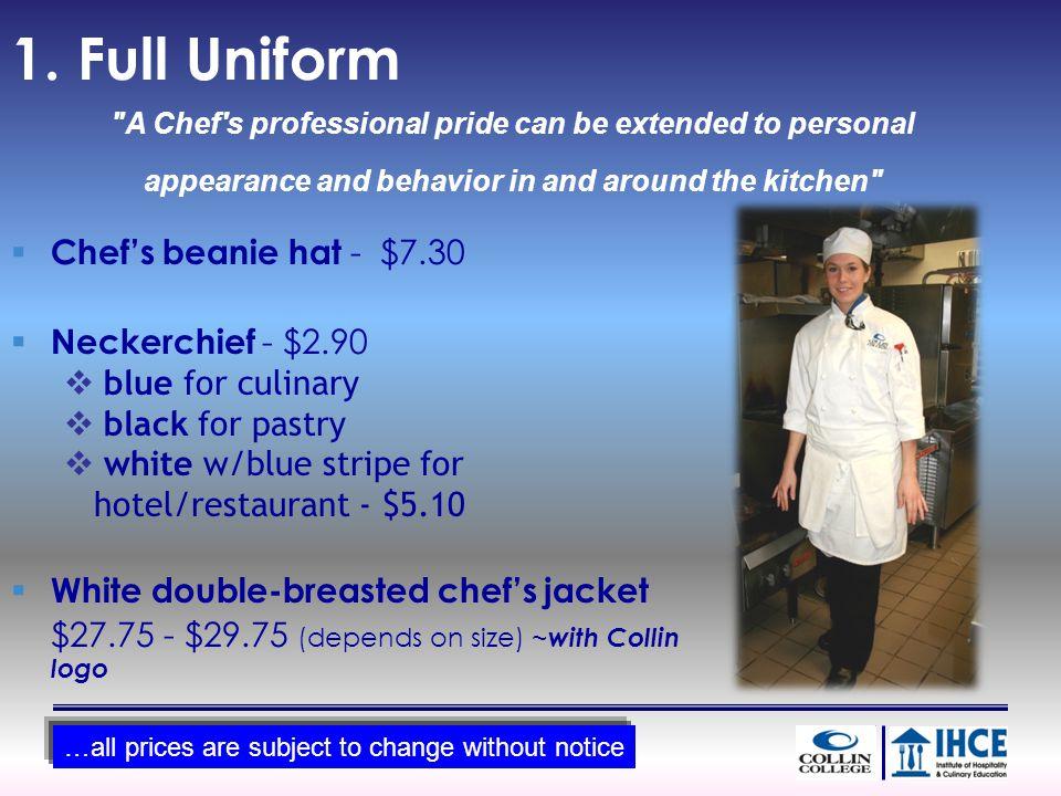 1. Full Uniform Chefs beanie hat - $7.30 Neckerchief - $2.90 blue for culinary black for pastry white w/blue stripe for hotel/restaurant - $5.10 White