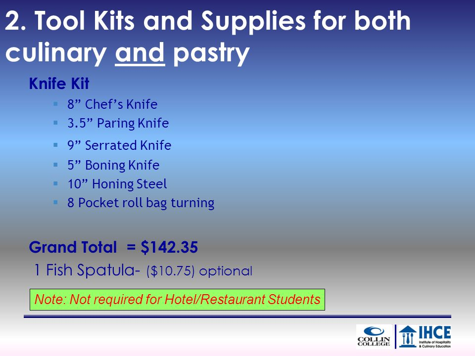 2. Tool Kits and Supplies for both culinary and pastry Knife Kit 8 Chefs Knife 3.5 Paring Knife 9 Serrated Knife 5 Boning Knife 10 Honing Steel 8 Pock