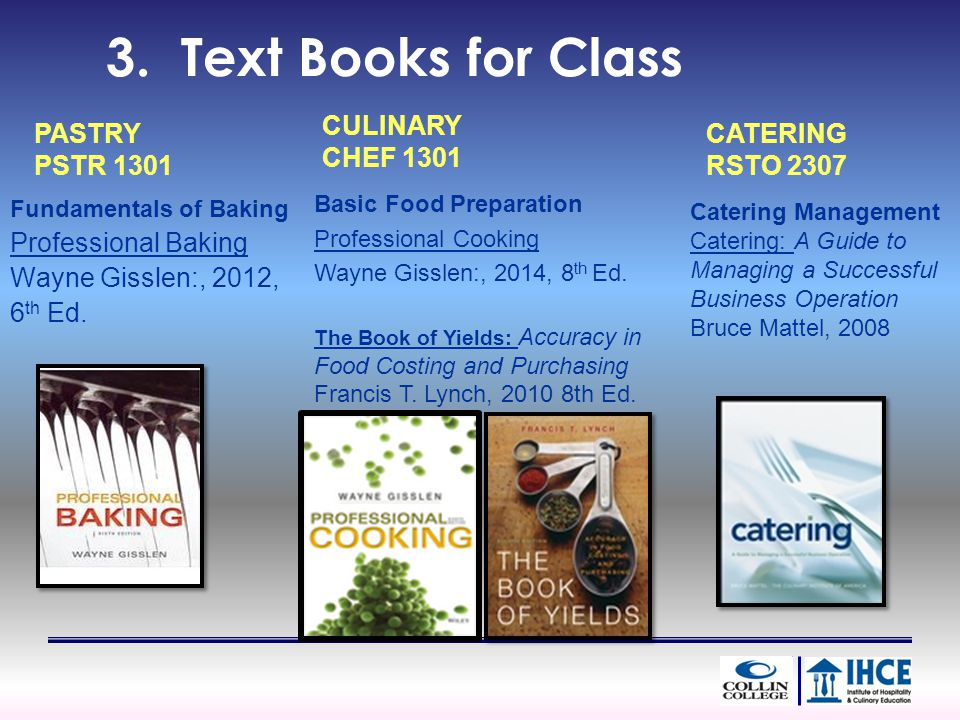 3. Text Books for Class Fundamentals of Baking Professional Baking Wayne Gisslen:, 2012, 6 th Ed.