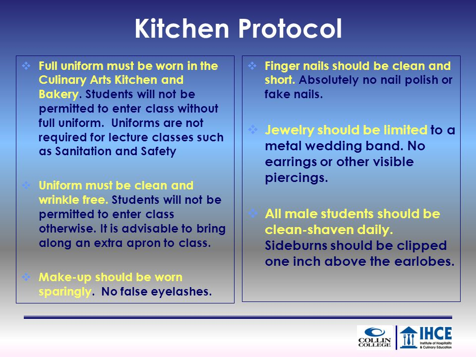 Kitchen Protocol Full uniform must be worn in the Culinary Arts Kitchen and Bakery. Students will not be permitted to enter class without full uniform