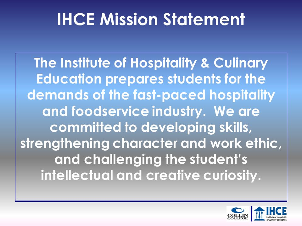 IHCE Mission Statement The Institute of Hospitality & Culinary Education prepares students for the demands of the fast-paced hospitality and foodservice industry.