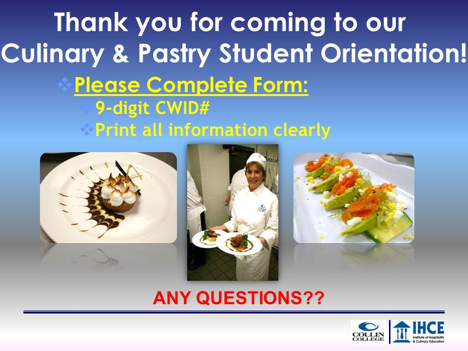 Thank you for coming to our Culinary & Pastry Student Orientation! Please Complete Form: 9-digit CWID# Print all information clearly ANY QUESTIONS??