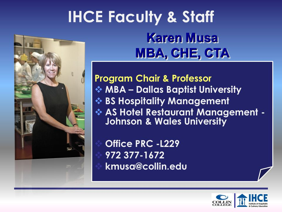 IHCE Faculty & Staff Program Chair & Professor MBA – Dallas Baptist University BS Hospitality Management AS Hotel Restaurant Management - Johnson & Wales University Office PRC -L Karen Musa MBA, CHE, CTA