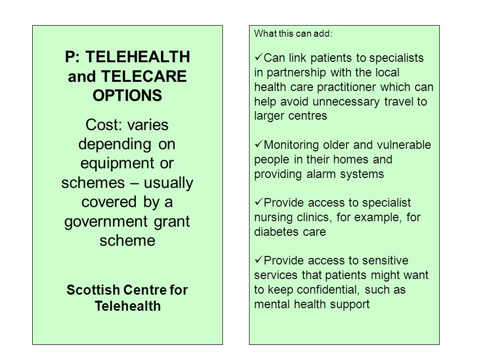 What this can add: Can link patients to specialists in partnership with the local health care practitioner which can help avoid unnecessary travel to larger centres Monitoring older and vulnerable people in their homes and providing alarm systems Provide access to specialist nursing clinics, for example, for diabetes care Provide access to sensitive services that patients might want to keep confidential, such as mental health support P: TELEHEALTH and TELECARE OPTIONS Cost: varies depending on equipment or schemes – usually covered by a government grant scheme Scottish Centre for Telehealth