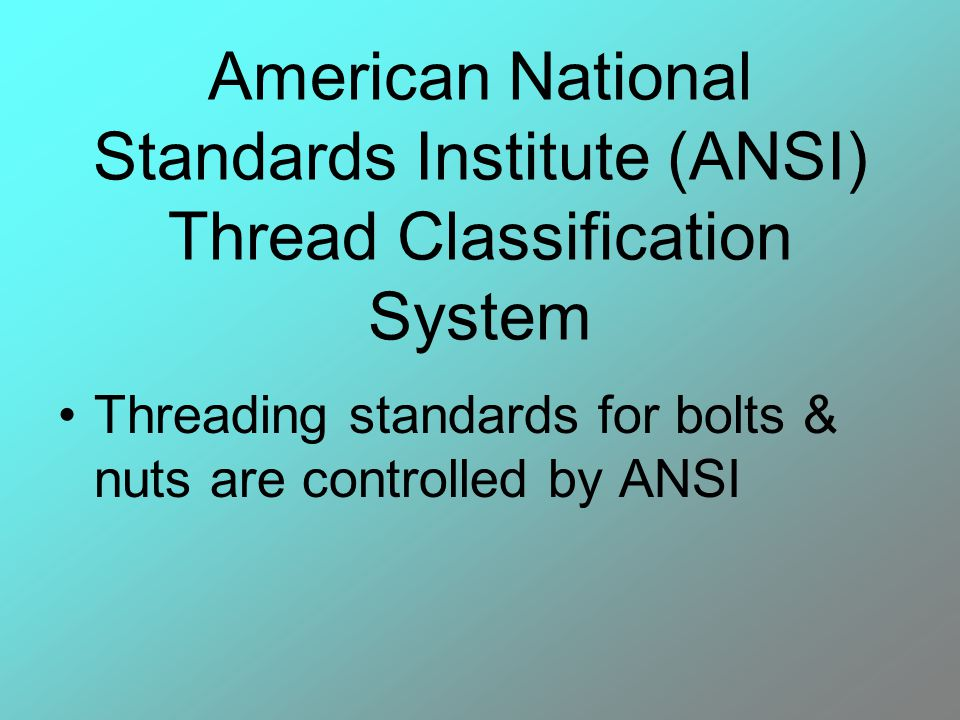 American National Standards Institute (ANSI) Thread Classification System Threading standards for bolts & nuts are controlled by ANSI