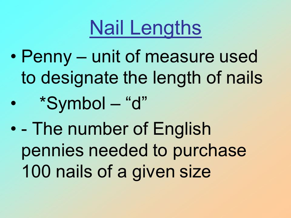 Nail Lengths Penny – unit of measure used to designate the length of nails *Symbol – d - The number of English pennies needed to purchase 100 nails of