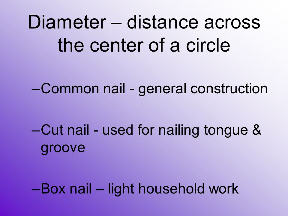 –Common nail - general construction –Cut nail - used for nailing tongue & groove –Box nail – light household work Diameter – distance across the cente