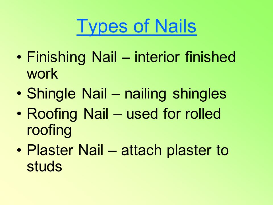 Types of Nails Finishing Nail – interior finished work Shingle Nail – nailing shingles Roofing Nail – used for rolled roofing Plaster Nail – attach pl