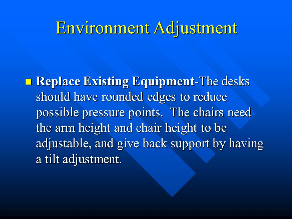 Environment Adjustment Replace Existing Equipment-The desks should have rounded edges to reduce possible pressure points. The chairs need the arm heig