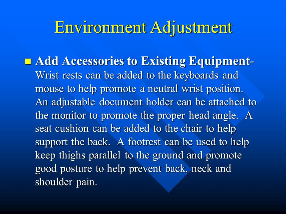 Environment Adjustment Add Accessories to Existing Equipment- Wrist rests can be added to the keyboards and mouse to help promote a neutral wrist position.