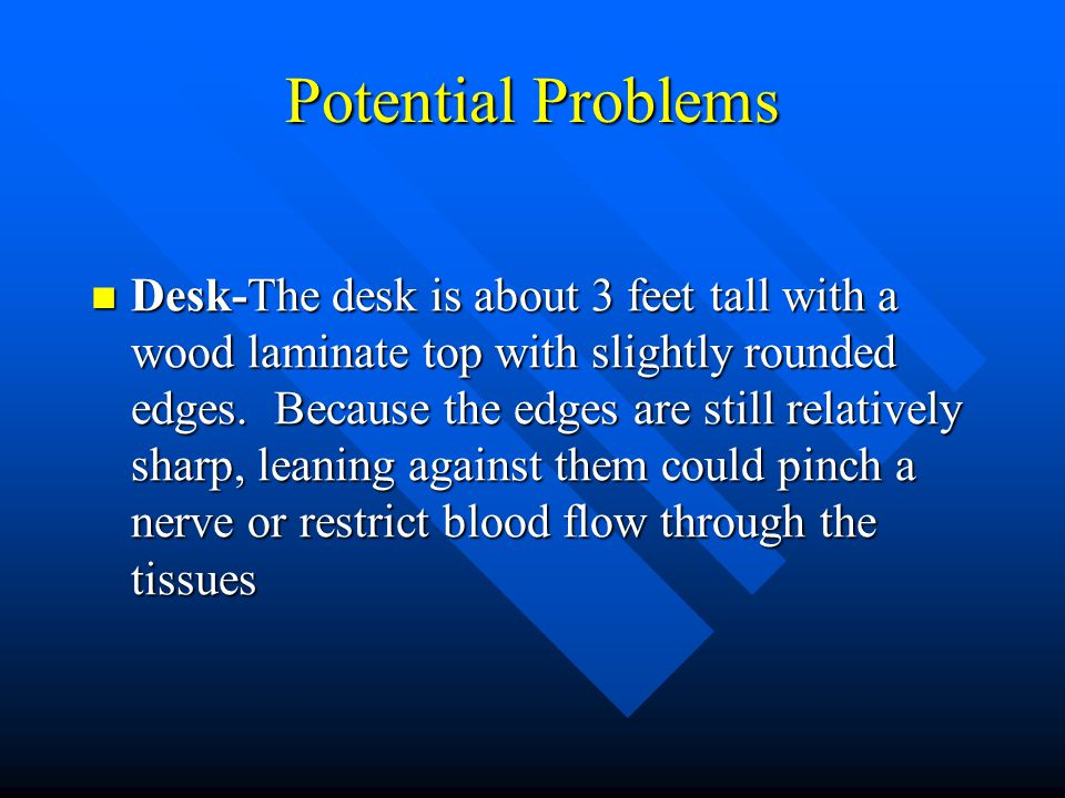 Potential Problems Desk-The desk is about 3 feet tall with a wood laminate top with slightly rounded edges.