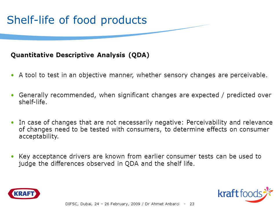 DIFSC, Dubai, 24 – 26 February, 2009 / Dr Ahmet Anbarci - 23 Shelf-life of food products Quantitative Descriptive Analysis (QDA) A tool to test in an objective manner, whether sensory changes are perceivable.