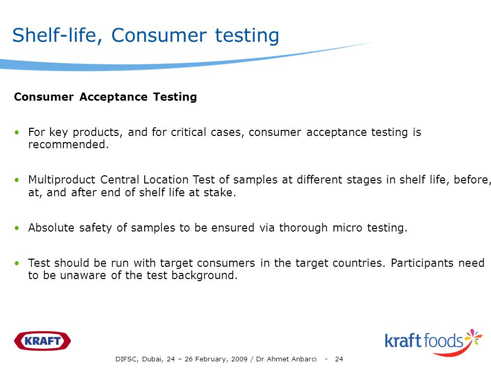 DIFSC, Dubai, 24 – 26 February, 2009 / Dr Ahmet Anbarci - 24 Shelf-life, Consumer testing Consumer Acceptance Testing For key products, and for critical cases, consumer acceptance testing is recommended.