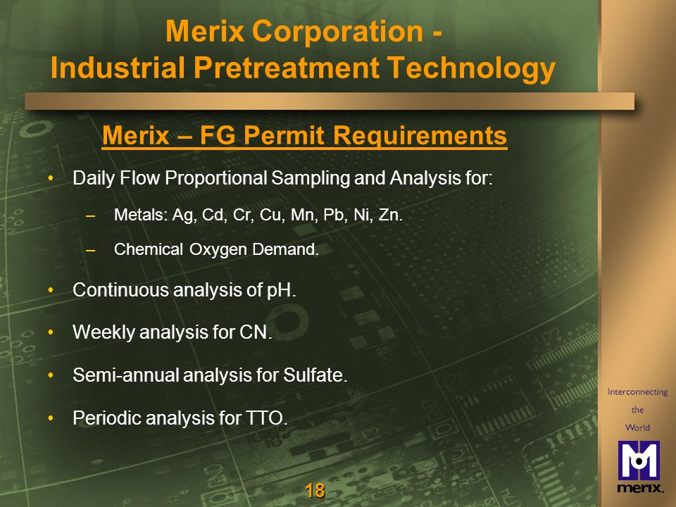 18 Merix – FG Permit Requirements Daily Flow Proportional Sampling and Analysis for: – –Metals: Ag, Cd, Cr, Cu, Mn, Pb, Ni, Zn.