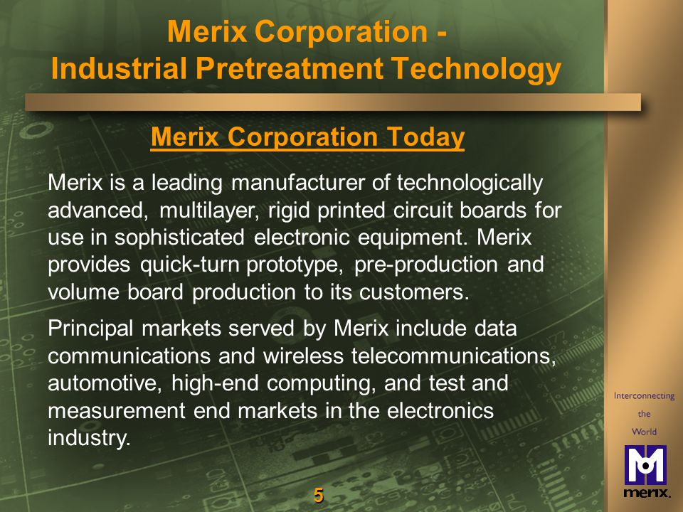 5 Merix Corporation Today Merix is a leading manufacturer of technologically advanced, multilayer, rigid printed circuit boards for use in sophisticated electronic equipment.