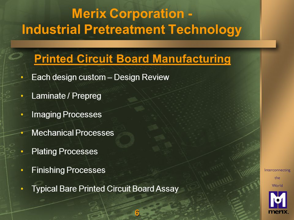 6 Printed Circuit Board Manufacturing Each design custom – Design Review Laminate / Prepreg Imaging Processes Mechanical Processes Plating Processes Finishing Processes Typical Bare Printed Circuit Board Assay Merix Corporation - Industrial Pretreatment Technology