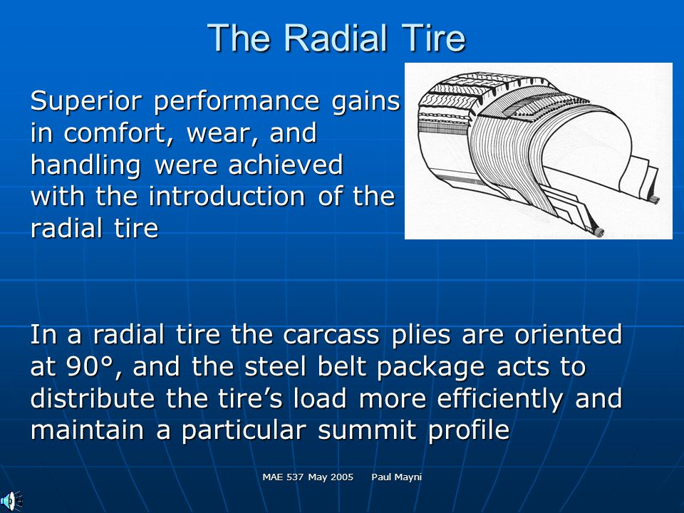 MAE 537 May 2005 Paul Mayni The Radial Tire Superior performance gains in comfort, wear, and handling were achieved with the introduction of the radial tire In a radial tire the carcass plies are oriented at 90°, and the steel belt package acts to distribute the tires load more efficiently and maintain a particular summit profile