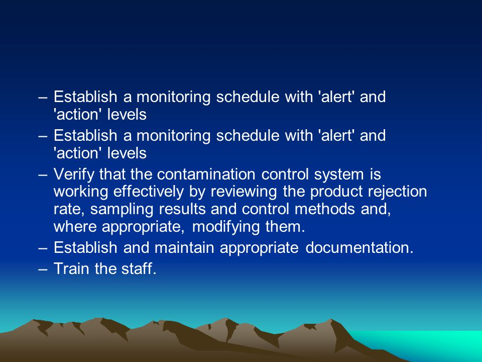 –Establish a monitoring schedule with alert and action levels –Verify that the contamination control system is working effectively by reviewing the product rejection rate, sampling results and control methods and, where appropriate, modifying them.