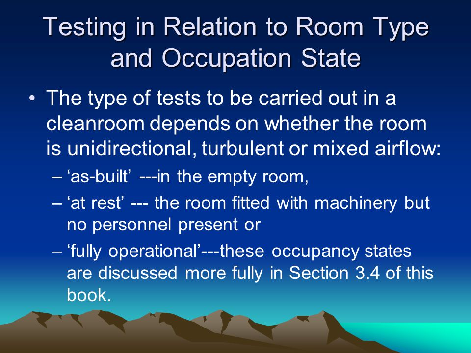 Testing in Relation to Room Type and Occupation State The type of tests to be carried out in a cleanroom depends on whether the room is unidirectional, turbulent or mixed airflow: –as-built ---in the empty room, –at rest --- the room fitted with machinery but no personnel present or –fully operational---these occupancy states are discussed more fully in Section 3.4 of this book.