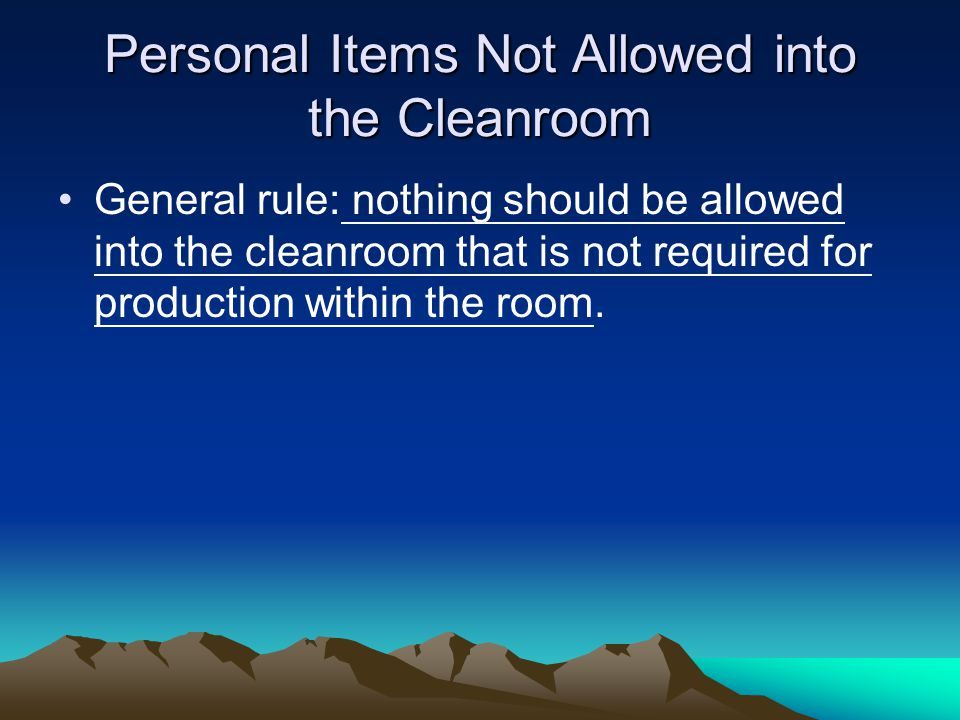 Personal Items Not Allowed into the Cleanroom General rule: nothing should be allowed into the cleanroom that is not required for production within the room.