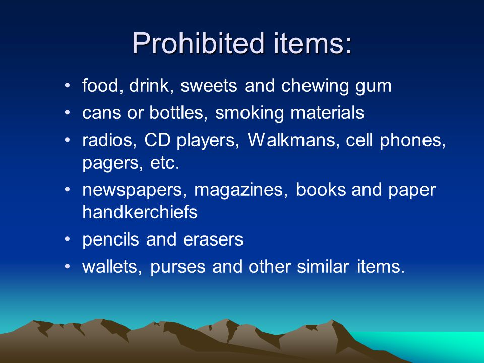 Prohibited items: food, drink, sweets and chewing gum cans or bottles, smoking materials radios, CD players, Walkmans, cell phones, pagers, etc.