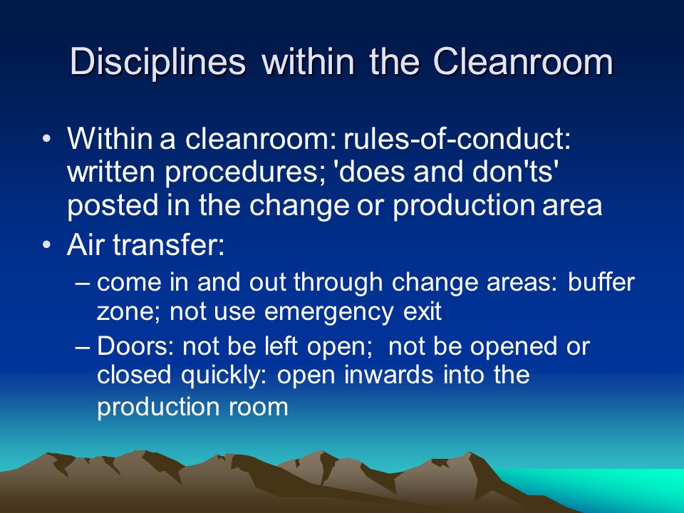 Disciplines within the Cleanroom Within a cleanroom: rules-of-conduct: written procedures; does and don ts posted in the change or production area Air transfer: –come in and out through change areas: buffer zone; not use emergency exit –Doors: not be left open; not be opened or closed quickly: open inwards into the production room