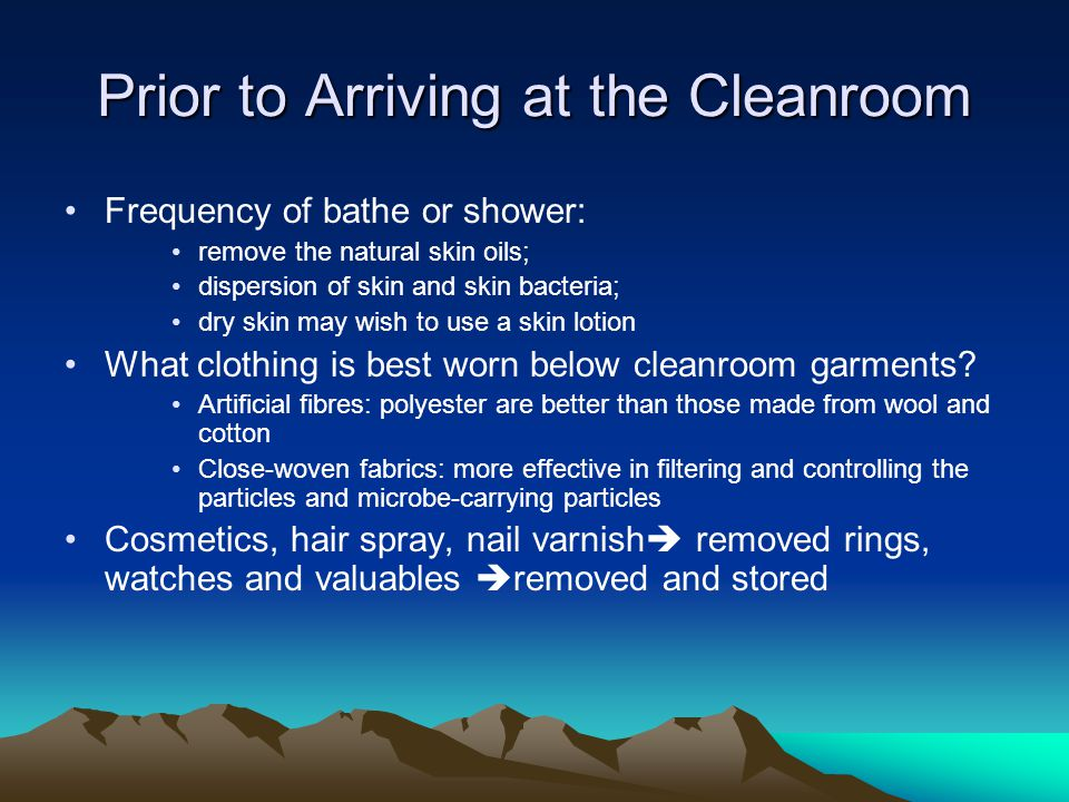 Prior to Arriving at the Cleanroom Frequency of bathe or shower: remove the natural skin oils; dispersion of skin and skin bacteria; dry skin may wish to use a skin lotion What clothing is best worn below cleanroom garments.