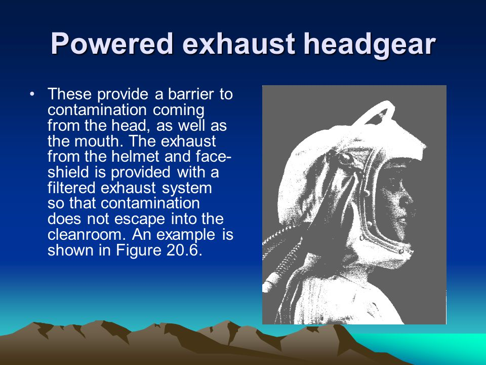 Powered exhaust headgear These provide a barrier to contamination coming from the head, as well as the mouth.