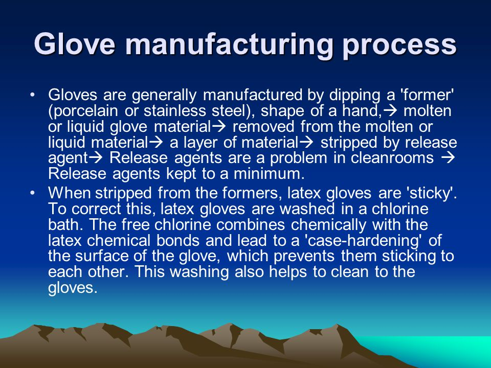 Glove manufacturing process Gloves are generally manufactured by dipping a former (porcelain or stainless steel), shape of a hand, molten or liquid glove material removed from the molten or liquid material a layer of material stripped by release agent Release agents are a problem in cleanrooms Release agents kept to a minimum.