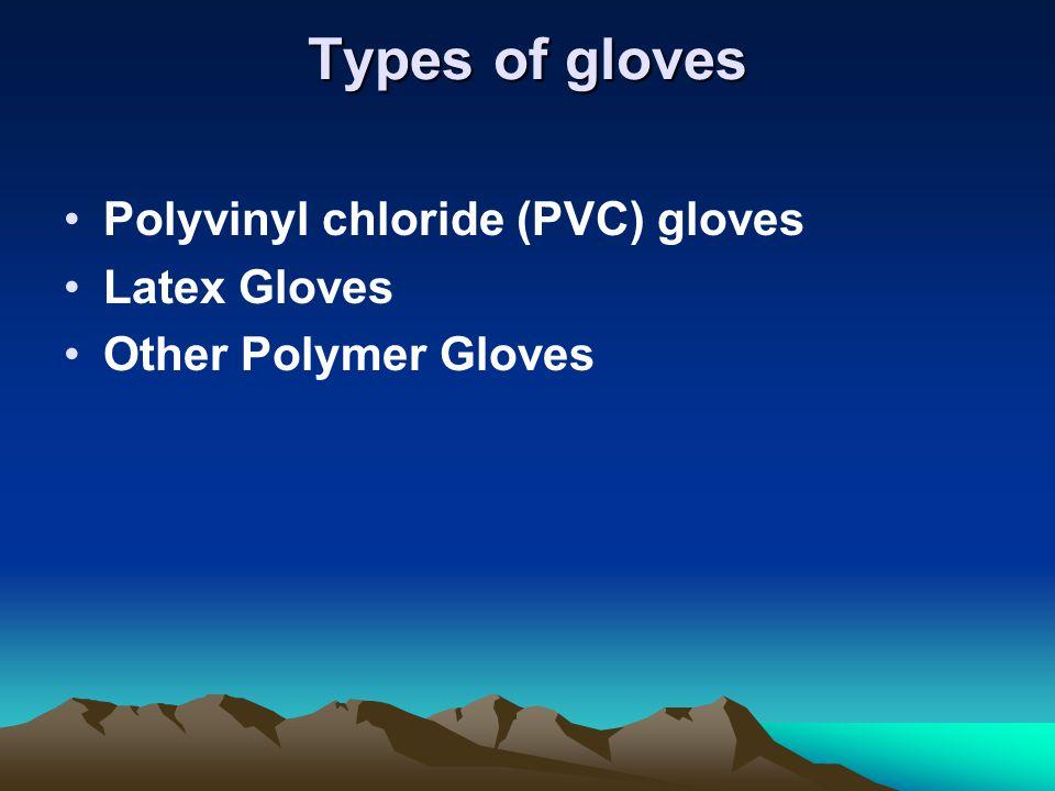 Types of gloves Polyvinyl chloride (PVC) gloves Latex Gloves Other Polymer Gloves