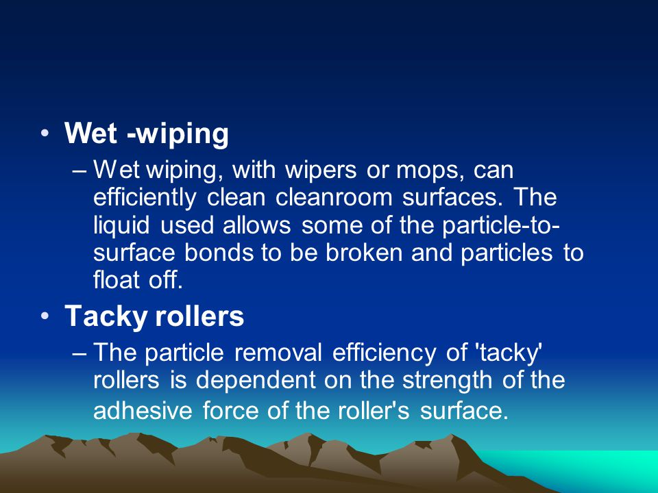 Wet -wiping –Wet wiping, with wipers or mops, can efficiently clean cleanroom surfaces.