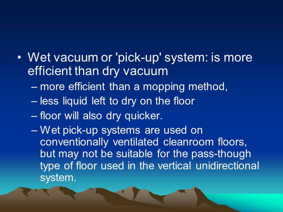 Wet vacuum or pick-up system: is more efficient than dry vacuum –more efficient than a mopping method, –less liquid left to dry on the floor –floor will also dry quicker.