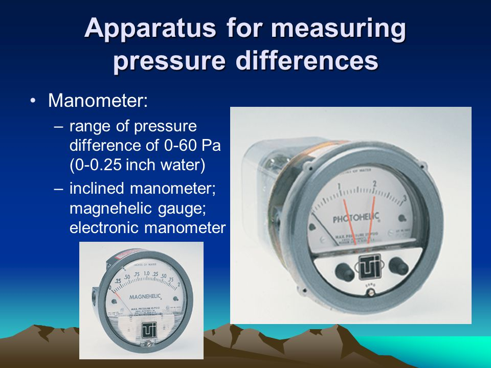 Apparatus for measuring pressure differences Manometer: –range of pressure difference of 0-60 Pa (0-0.25 inch water) –inclined manometer; magnehelic gauge; electronic manometer