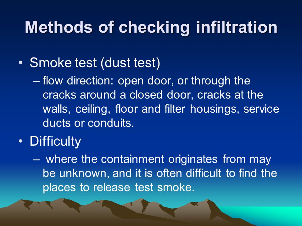 Methods of checking infiltration Smoke test (dust test) –flow direction: open door, or through the cracks around a closed door, cracks at the walls, ceiling, floor and filter housings, service ducts or conduits.