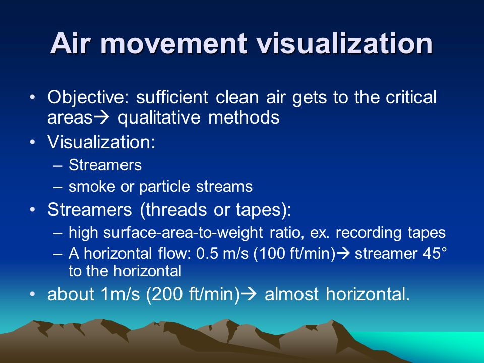 Air movement visualization Objective: sufficient clean air gets to the critical areas qualitative methods Visualization: –Streamers –smoke or particle streams Streamers (threads or tapes): –high surface-area-to-weight ratio, ex.