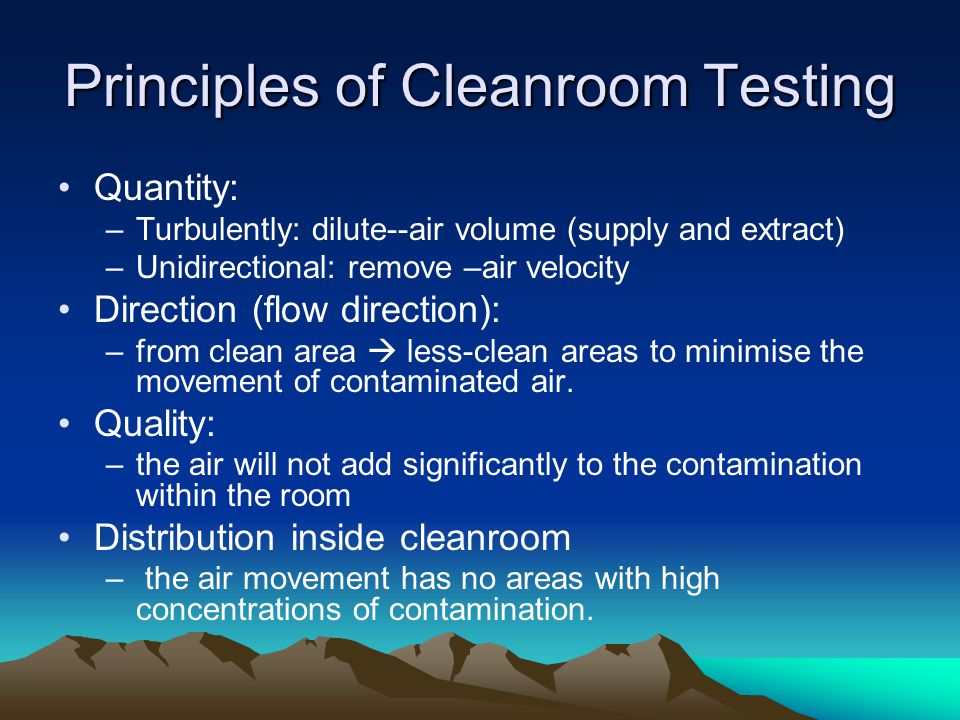 Principles of Cleanroom Testing Quantity: –Turbulently: dilute--air volume (supply and extract) –Unidirectional: remove –air velocity Direction (flow direction): –from clean area less-clean areas to minimise the movement of contaminated air.
