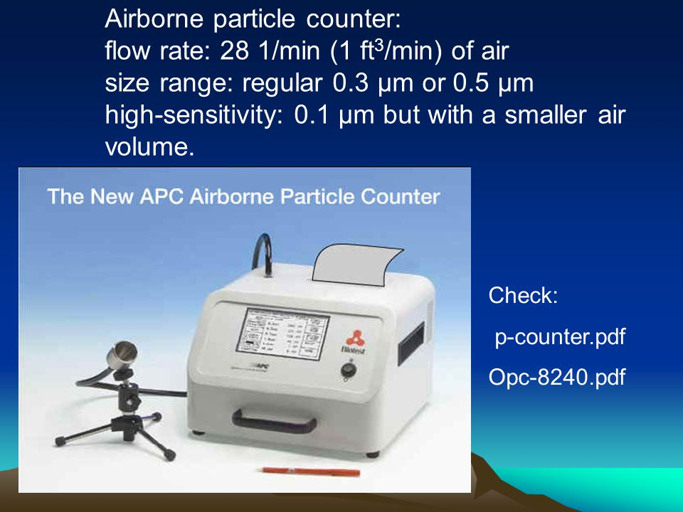 Check: p-counter.pdf Opc-8240.pdf Airborne particle counter: flow rate: 28 1/min (1 ft 3 /min) of air size range: regular 0.3 μm or 0.5 μm high-sensitivity: 0.1 μm but with a smaller air volume.