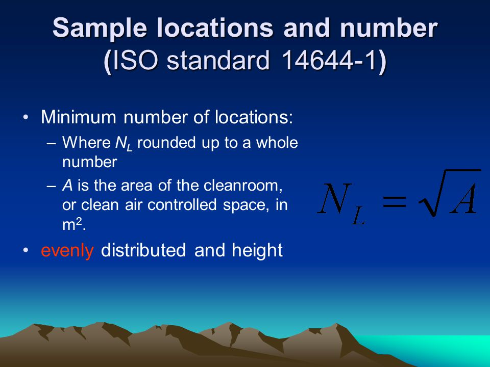 Sample locations and number (ISO standard 14644-1) Minimum number of locations: –Where N L rounded up to a whole number –A is the area of the cleanroom, or clean air controlled space, in m 2.