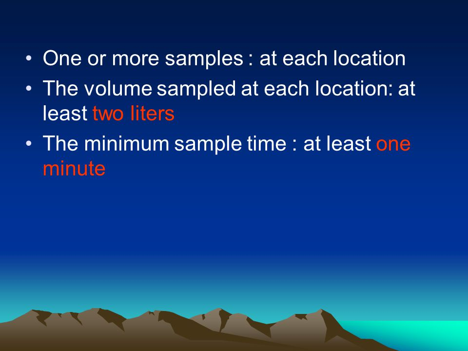 One or more samples : at each location The volume sampled at each location: at least two liters The minimum sample time : at least one minute