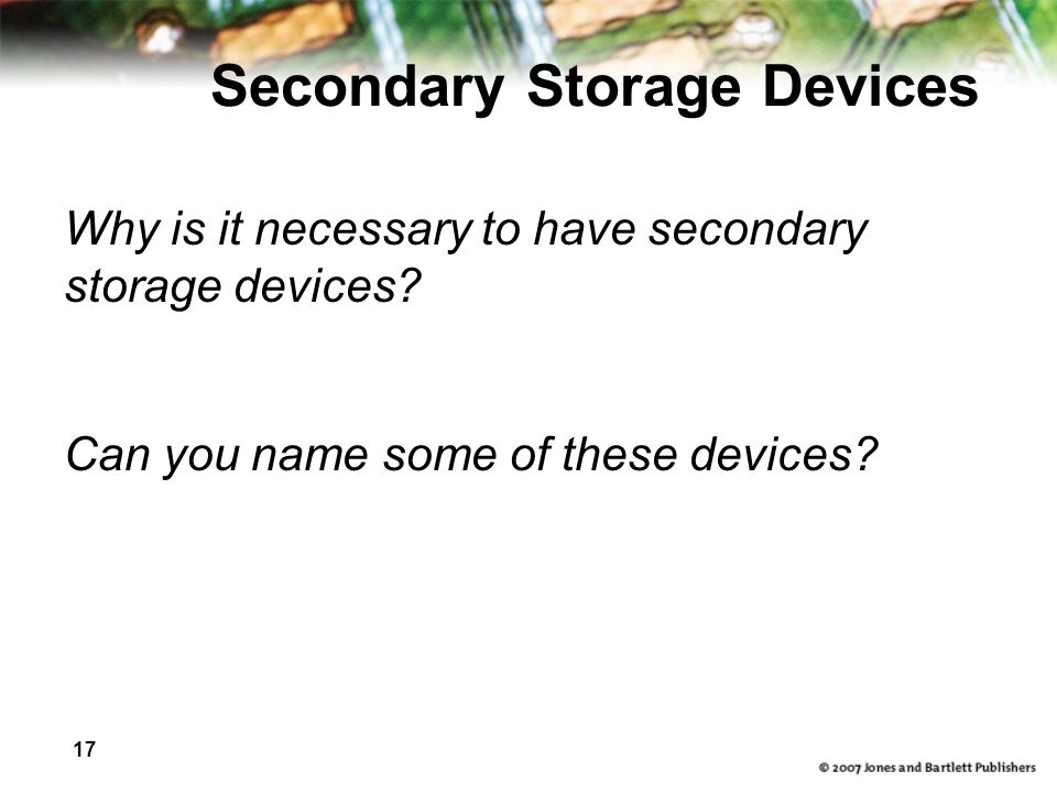 17 Secondary Storage Devices Why is it necessary to have secondary storage devices? Can you name some of these devices?
