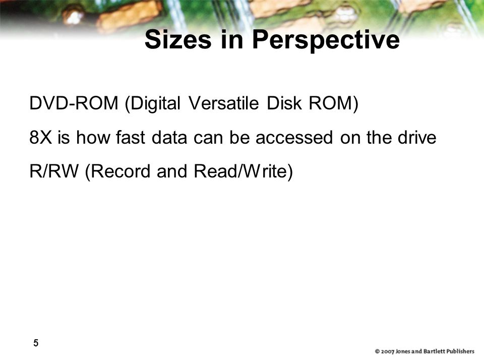 5 Sizes in Perspective DVD-ROM (Digital Versatile Disk ROM) 8X is how fast data can be accessed on the drive R/RW (Record and Read/Write)