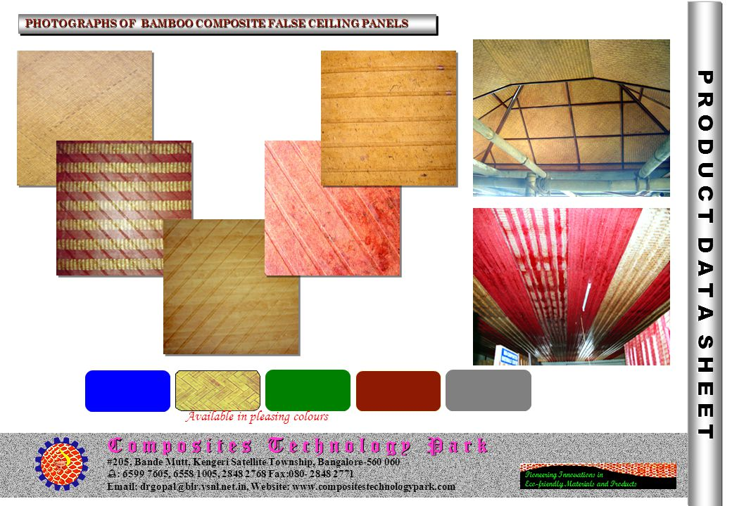 C o m p o s i t e s T e c h n o l o g y P a r k Pioneering Innovations in Eco-friendly Materials and Products #205, Bande Mutt, Kengeri Satellite Township, Bangalore : , , Fax: Website:   PHOTOGRAPHS OF BAMBOO COMPOSITE FALSE CEILING PANELS P R O D U C T D A T A S H E E T Available in pleasing colours