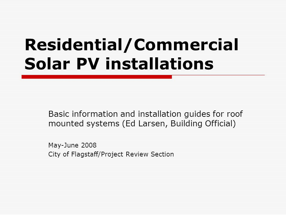 Residential/Commercial Solar PV installations Basic information and installation guides for roof mounted systems (Ed Larsen, Building Official) May-Ju