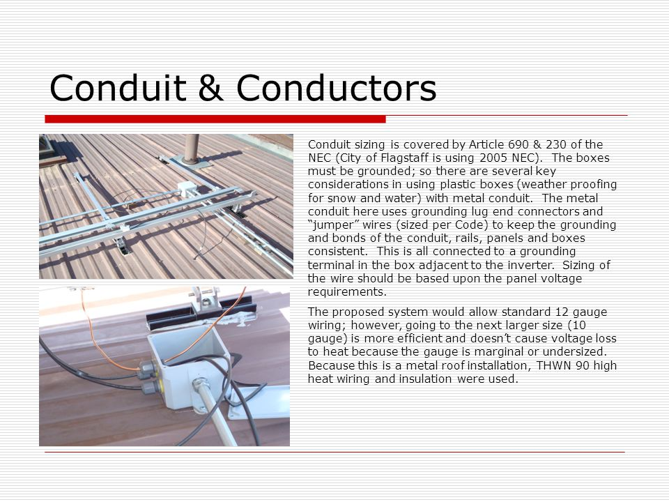 Conduit & Conductors Conduit sizing is covered by Article 690 & 230 of the NEC (City of Flagstaff is using 2005 NEC). The boxes must be grounded; so t