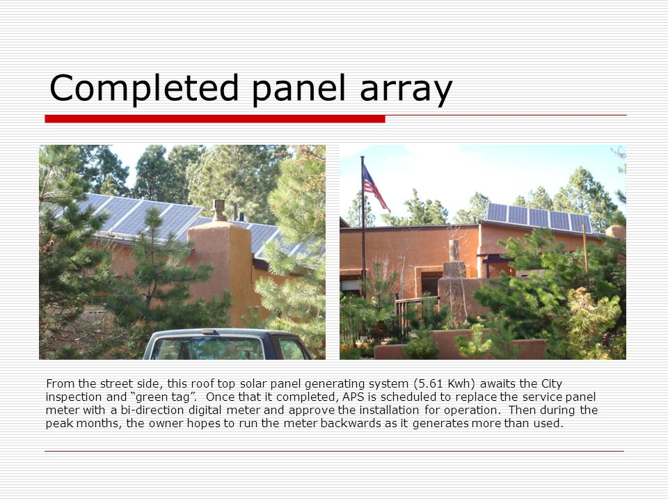 Completed panel array From the street side, this roof top solar panel generating system (5.61 Kwh) awaits the City inspection and green tag. Once that