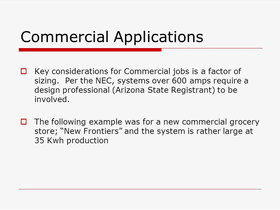 Commercial Applications Key considerations for Commercial jobs is a factor of sizing. Per the NEC, systems over 600 amps require a design professional