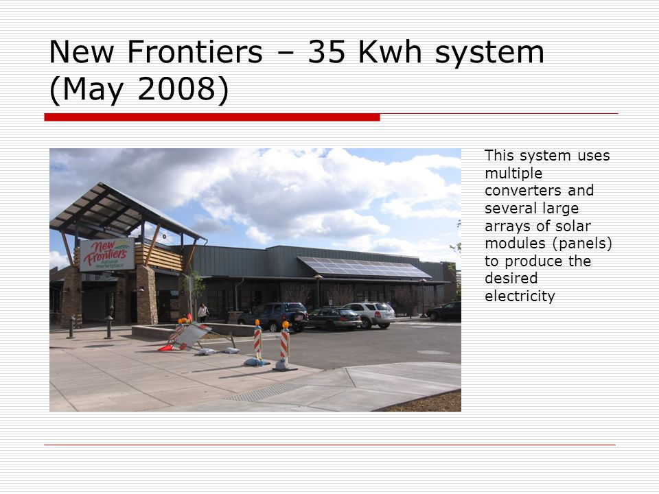 New Frontiers – 35 Kwh system (May 2008) This system uses multiple converters and several large arrays of solar modules (panels) to produce the desire